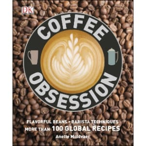 Coffee Obsession More Than 100 Tools And Techniques With Inspirational Projects To Make