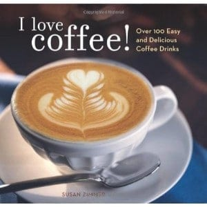 I Love Coffee Over 100 Easy And Delicious Coffee Drinks